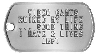 Gamer Dog Tags   VIDEO GAMES  RUINED MY LIFE  ... GOOD THING  I HAVE 2 LIVES       LEFT