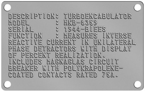 Industrial Nameplates DESCRIPTION: TURBOENCABULATOR MODEL      : HKB-8359 SERIAL     : 1944-BIEES FUNCTION   : MEASURES INVERSE REACTIVE CURRENT IN UNILATERAL