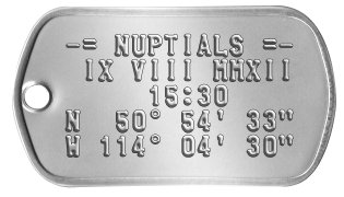 "Wedding Date Dog Tags -= NUPTIALS =-  IX VIII MMXII      15:30 N  50° 54' 33"" W 114° 04' 30"""